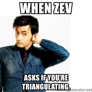 Doctor Who - When Zev Asks if you're triangulating.