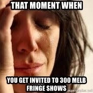 Crying lady - that moment when  you get invited to 300 melb fringe shows