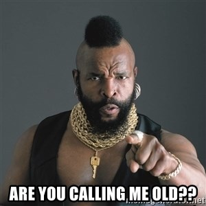 Mr T Fool -  Are you calling me old??