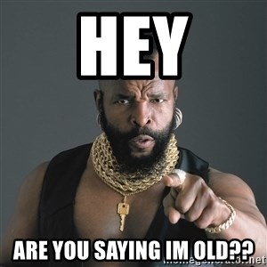 Mr T Fool - Hey Are you saying im old??