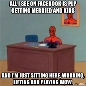 and im just sitting here masterbating - All i see on facebook is plp getting merried and kids And i'm just sitting here, working, lifting and playing wow.