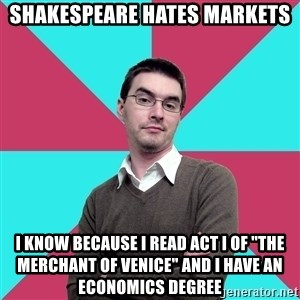 """Privilege Denying Dude - Shakespeare Hates Markets I know because I read Act I of """"The Merchant of Venice"""" and i have an Economics degree"""