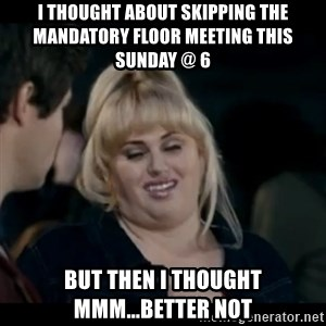 Better Not - I thought about skipping the mandatory floor meeting this sunday @ 6 but then I thought mmm...better not