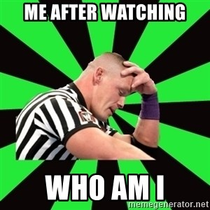 Deep Thinking Cena - me after watching who am i