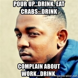 Kendrick Lamar - Pour up...Drink. Eat Crabs...Drink Complain About work...Drink.