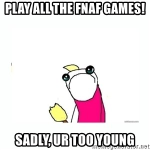 sad do all the things - play all the fnaf games! sadly, ur too young