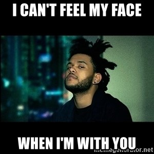 The Weeknd saw what you did there! - I can't feel my face when I'm with you