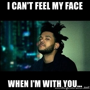 The Weeknd saw what you did there! - I can't feel my face when I'm with you...