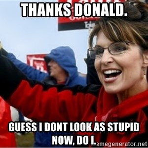 Sarah Palin - Thanks Donald.  Guess I dont look as stupid now, do I.