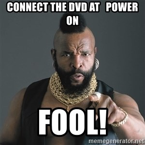 Mr T Fool - connect the dvd at   power on fool!