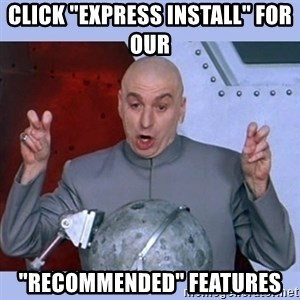 "Dr Evil meme - Click ""Express Install"" for our  ""recommended"" features"