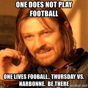 One Does Not Simply - One does not play football one LIVES FOOBALL.. THURSDAY VS. NARBONNE.  BE THERE