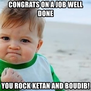 fist pump baby - CONGRATS ON A JOB WELL DONE YOU ROCK KETAN AND BOUDIB!