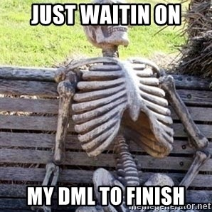 Waiting For Op - Just waitin on my DML to finish