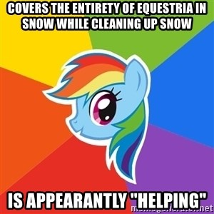 """Rainbow Dash - Covers the entirety of EQUESTRIA in snow while cleaning up snow Is appearantly """"helping"""""""
