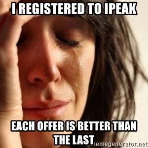 First World Problems - I registered to iPEAK Each offer is better than the last