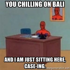 and im just sitting here masterbating - You chilling on Bali And I am just sitting here, case-ing.