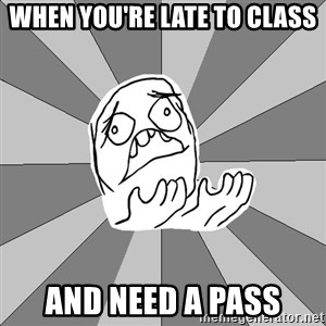 Whyyy??? - when you're late to class and need a pass