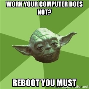 Advice Yoda Gives - work your computer does not? Reboot you must