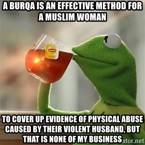 Kermit The Frog Drinking Tea - a burqa is an effective method for a muslim woman to cover up evidence of physical abuse caused by their violent husband, but that is none of my business