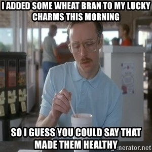 so i guess you could say things are getting pretty serious - i added some wheat bran to my lucky charms this morning so i guess you could say that made them healthy