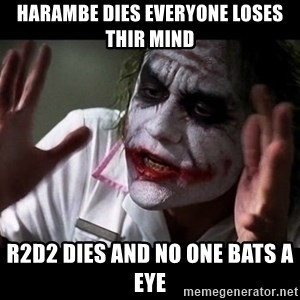 joker mind loss - Harambe dies everyone loses thir mind R2D2 dies and no one bats a eye