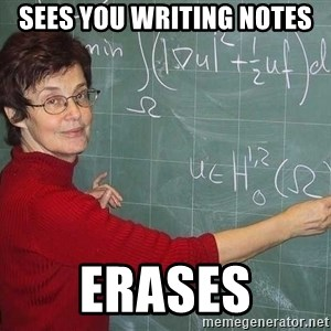 drunk Teacher - sees you writing notes erases