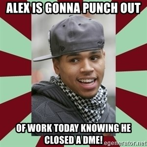 chris brown - Alex is gonna punch out of work today knowing he closed a DME!