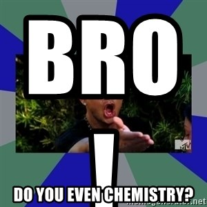 jersey shore - BRO!                         Do you even chemistry?
