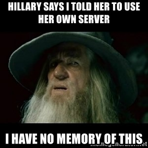 no memory gandalf - Hillary says I told her to use her own server I have no memory of this