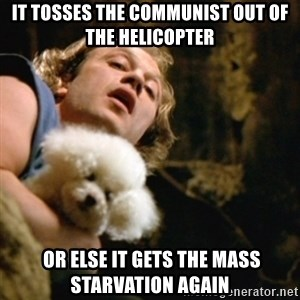 BuffaloBill - it tosses the communist out of the helicopter  or else it gets the mass starvation again