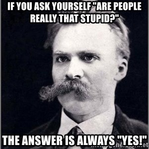 """Nietzsche - if you ask yourself """"are people really that stupid?"""" the answer is always """"yes!"""""""