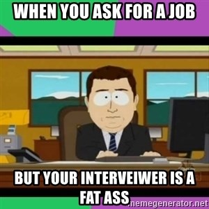 south park it's gone - when you ask for a job but your interveiwer is a fat ass