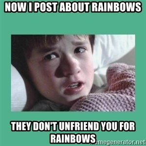 sixth sense - Now I post about Rainbows They don't Unfriend you for Rainbows