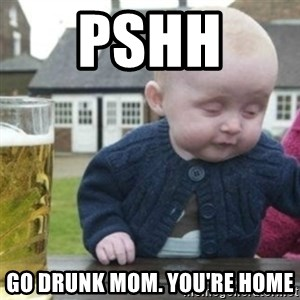 Bad Drunk Baby - Pshh  Go drunk mom. You're home