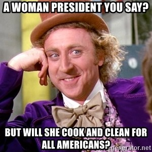 Willy Wonka - a woman president you say? but will she cook and clean for all americans?