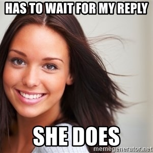Good Girl Gina - has to wait for my reply she does