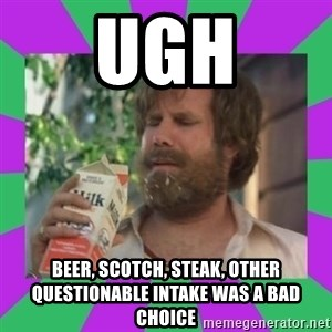 ron burgundy milk  - ugh beer, scotch, steak, other questionable intake was a bad choice