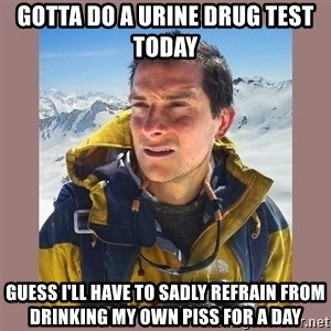 Bear Grylls Piss - Gotta do a urine drug test today Guess I'll have to sadly refrain from drinking my own piss for a day
