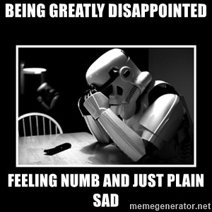 Sad Trooper - being greatly disappointed feeling numb and just plain sad