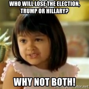 why not both girl - Who will lose the election, trump or hillary? Why not both!