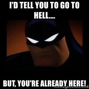 Disapproving Batman - I'd tell you to go to hell.... But, you're already here!