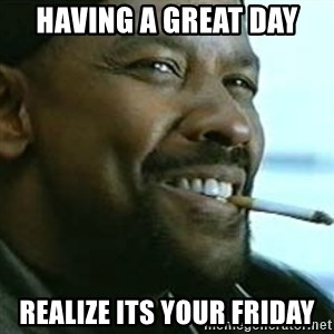 My Nigga Denzel - having a great day realize its your friday