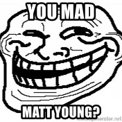 You Mad Bro - you mad  Matt Young?
