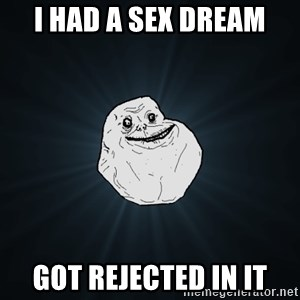 Forever Alone - I had a sex dream Got rejected in it