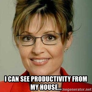 Sarah Palin -  I can see productivity from my house...
