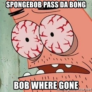 Stoned Patrick - spongebob pass da bong bob where gone