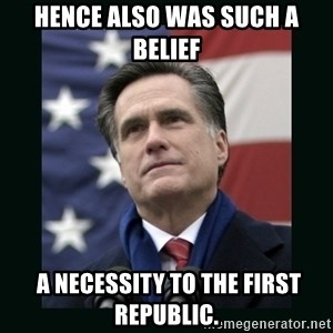 Mitt Romney Meme - Hence also was such a belief   a necessity to the first republic.