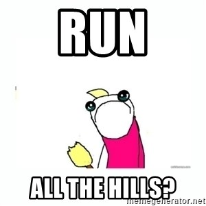 sad do all the things - Run all the hills?
