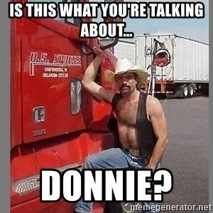 macho trucker  - Is this what you're talking about... Donnie?